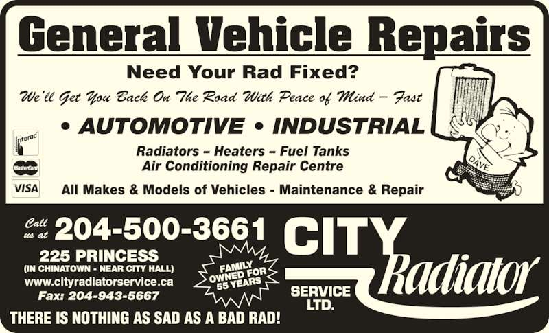 City Radiator Service Ltd (204-943-8573) - Display Ad - General Vehicle Repairs Radiators ? Heaters ? Fuel Tanks Air Conditioning Repair Centre All Makes & Models of Vehicles - Maintenance & Repair ? AUTOMOTIVE ? INDUSTRIAL Need Your Rad Fixed? THERE IS NOTHING AS SAD AS A BAD RAD! 204-500-3661Callus at FAMILY OWNED  FOR 55 YEAR 225 PRINCESS (IN CHINATOWN - NEAR CITY HALL) www.cityradiatorservice.ca Fax: 204-943-5667 We?ll Get You Back On The Road With Peace of Mind ? Fast DAVE ? AUTOMOTIVE ? INDUSTRIAL General Vehicle Repairs Radiators ? Heaters ? Fuel Tanks Air Conditioning Repair Centre All Makes & Models of Vehicles - Maintenance & Repair Need Your Rad Fixed? THERE IS NOTHING AS SAD AS A BAD RAD! 204-500-3661Callus at FAMILY OWNED  FOR 55 YEAR 225 PRINCESS www.cityradiatorservice.ca Fax: 204-943-5667 We?ll Get You Back On The Road With Peace of Mind ? Fast DAVE (IN CHINATOWN - NEAR CITY HALL)