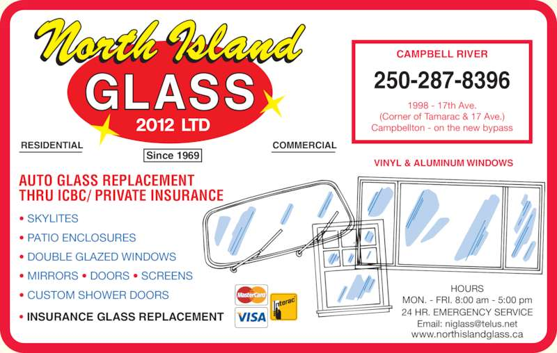 North Island Glass 2012 Ltd (250-287-8396) - Display Ad - VINYL & ALUMINUM WINDOWS AUTO GLASS REPLACEMENT THRU ICBC/ PRIVATE INSURANCE ? INSURANCE GLASS REPLACEMENT HOURS MON. - FRI. 8:00 am - 5:00 pm 24 HR. EMERGENCY SERVICE 250-287-8396 1998 - 17th Ave. (Corner of Tamarac & 17 Ave.) Campbellton - on the new bypass CAMPBELL RIVER RESIDENTIAL COMMERCIAL Since 1969 ? SKYLITES ? PATIO ENCLOSURES ? DOUBLE GLAZED WINDOWS ? MIRRORS ? DOORS ? SCREENS www.northislandglass.ca ? CUSTOM SHOWER DOORS