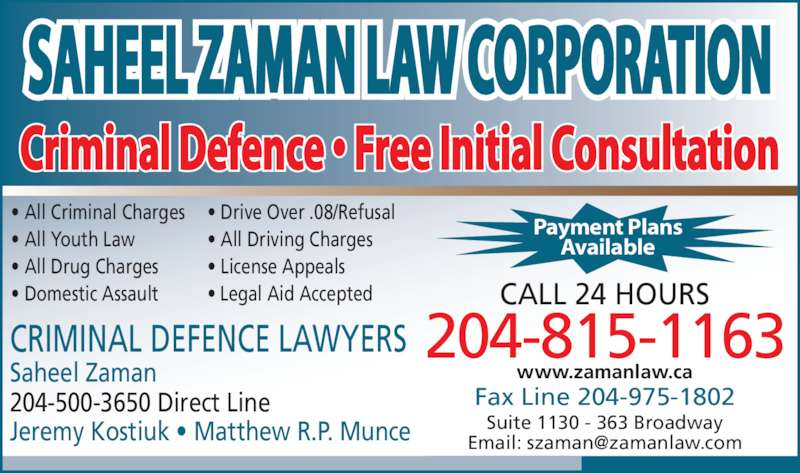 Saheel Zaman Law Corporation (204-943-9922) - Display Ad - Criminal Defence ? Free Initial Consultation 204-815-1163 CALL 24 HOURS Fax Line 204-975-1802 Suite 1130 - 363 Broadway Saheel Zaman 204-500-3650 Direct Line Jeremy Kostiuk ? Matthew R.P. Munce ? All Criminal Charges ? All Youth Law ? All Drug Charges ? Domestic Assault ? Drive Over .08/Refusal ? All Driving Charges ? License Appeals ? Legal Aid Accepted  CRIMINAL DEFENCE LAWYERS Available www.zamanlaw.ca Payment Plans SAHEEL ZAMAN LAW CORPORATION