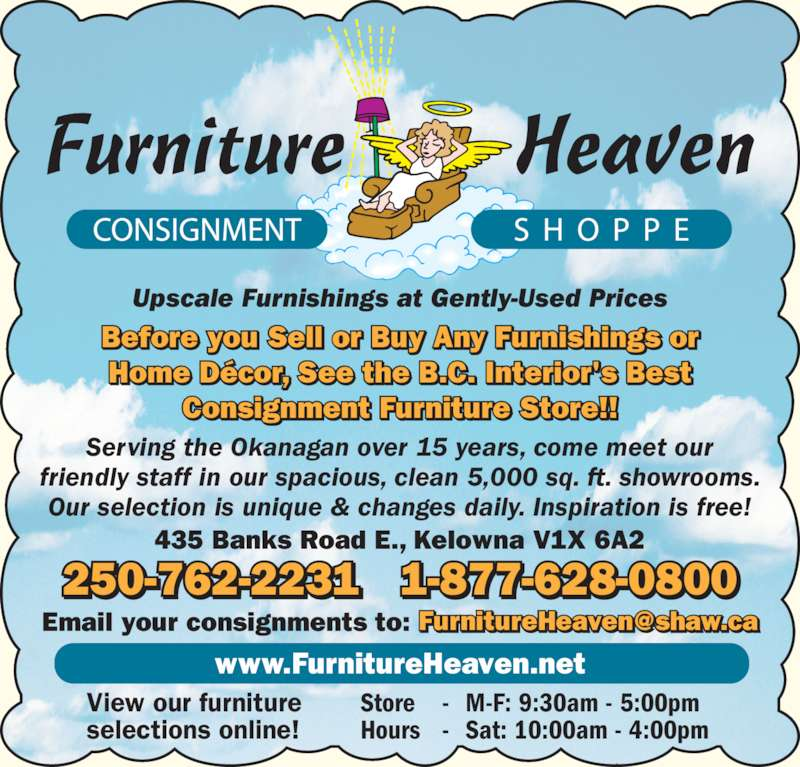 Furniture Heaven Consignment Shoppe (250-762-2231) - Display Ad - friendly staff in our spacious, clean 5,000 sq. ft. showrooms. Our selection is unique & changes daily. Inspiration is free! 435 Banks Road E., Kelowna V1X 6A2 www.FurnitureHeaven.net View our furniture selections online! Store - M-F: 9:30am - 5:00pm Hours - Sat: 10:00am - 4:00pm Before you Sell or Buy Any Furnishings or Home D?cor, See the B.C. Interior's Best Consignment Furniture Store!! Upscale Furnishings at Gently-Used Prices 250-762-2231 1-877-628-0800 Serving the Okanagan over 15 years, come meet our