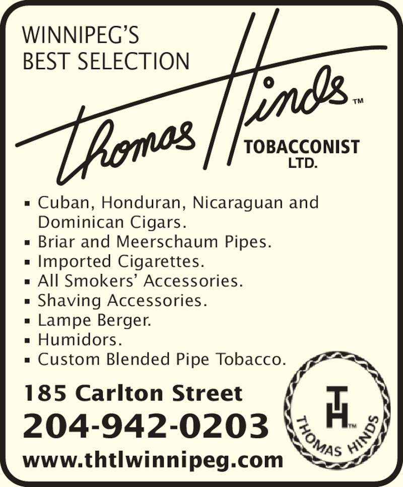 Thomas Hinds Tobacconist Ltd (204-942-0203) - Display Ad - 185 Carlton Street www.thtlwinnipeg.com 204-942-0203 ? Cuban, Honduran, Nicaraguan and    Dominican Cigars. ? Briar and Meerschaum Pipes. ? Imported Cigarettes. ? All Smokers? Accessories. ? Shaving Accessories. ? Lampe Berger. ? Humidors. ? Custom Blended Pipe Tobacco. WINNIPEG?S BEST SELECTION