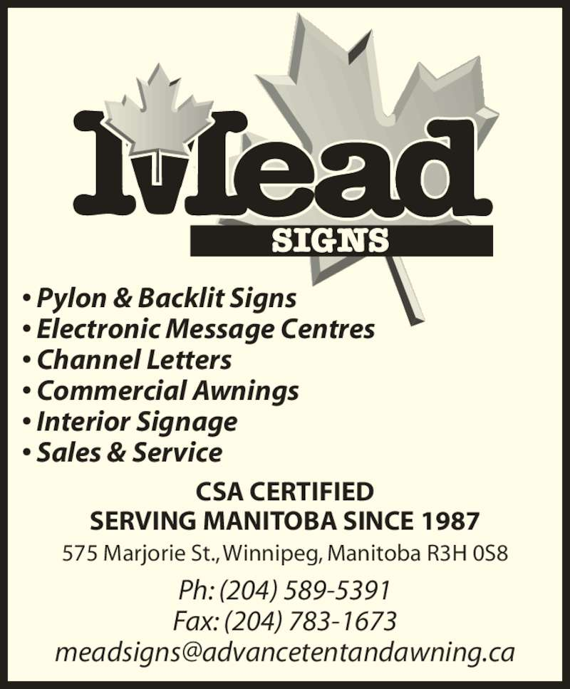 Mead Signs (204-589-5391) - Display Ad - ? Pylon & Backlit Signs ? Electronic Message Centres ? Channel Letters ? Commercial Awnings ? Interior Signage ? Sales & Service CSA CERTIFIED SERVING MANITOBA SINCE 1987 Ph: (204) 589-5391 Fax: (204) 783-1673 575 Marjorie St., Winnipeg, Manitoba R3H 0S8