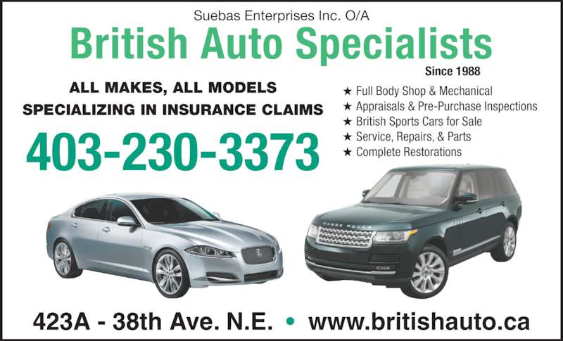 British Auto Specialists (403-230-3373) - Display Ad - 423A - 38th Ave. N.E.  ?  www.britishauto.ca ALL MAKES, ALL MODELS SPECIALIZING IN INSURANCE CLAIMS Since 1988 Suebas Enterprises Inc. O/A 403-230-3373 British Auto Specialists Full Body Shop & Mechanical Appraisals & Pre-Purchase Inspections British Sports Cars for Sale Service, Repairs, & Parts Complete Restorations