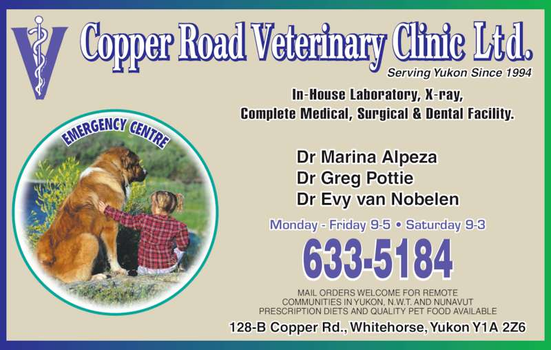 Copper Road Veterinary Clinic Ltd (867-633-5184) - Display Ad - COMMUNITIES IN YUKON, N.W.T. AND NUNAVUT 128-B Copper Rd., Whitehorse, Yukon Y1A 2Z6 Dr Marina Alpeza Dr Greg Pottie Dr Evy van Nobelen Monday - Friday 9-5 ? Saturday 9-3 Serving Yukon Since 1994 MAIL ORDERS WELCOME FOR REMOTE PRESCRIPTION DIETS AND QUALITY PET FOOD AVAILABLE In-House Laboratory, X-ray, Complete Medical, Surgical & Dental Facility.