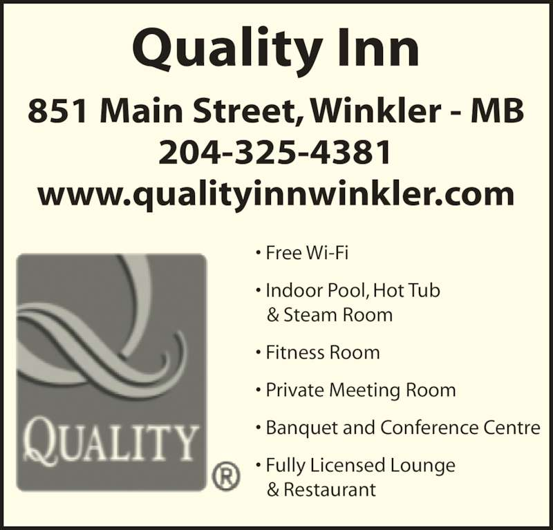 Quality Inn (204-325-4381) - Display Ad - ? Free Wi-Fi ? Indoor Pool, Hot Tub   & Steam Room ? Fitness Room ? Private Meeting Room ? Fully Licensed Lounge   & Restaurant Quality Inn 851 Main Street, Winkler - MB ? Banquet and Conference Centre 204-325-4381 www.qualityinnwinkler.com