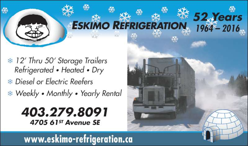 Eskimo Refrigeration (403-279-8091) - Display Ad - 52 Years 1964 ? 2016 403.279.8091 4705 61ST Avenue SE www.eskimo-refrigeration.ca ? 12? Thru 50? Storage Trailers    Refrigerated ? Heated ? Dry ? Diesel or Electric Reefers ? Weekly ? Monthly ? Yearly Rental