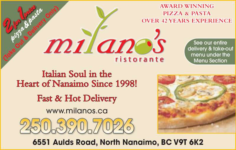 Milano's Ristorante (2503905060) - Display Ad - piz za  &  pa sta (Ta ke  O ut  De liv er y O nly 6551 Aulds Road, North Nanaimo, BC V9T 6K2 250.390.7026 www.milanos.ca Fast & Hot Delivery Italian Soul in the Heart of Nanaimo Since 1998! AWARD WINNING PIZZA & PASTA OVER 42 YEARS EXPERIENCE See our entire delivery & take-out menu under the Menu Section &