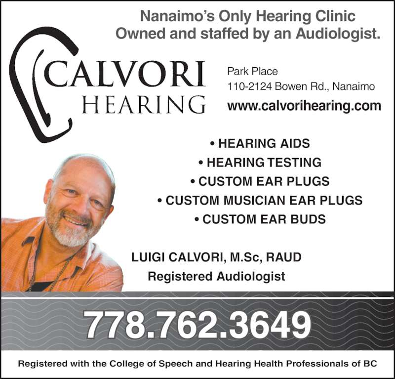 Calvori Hearing Ltd (250-760-0749) - Display Ad - Nanaimo?s Only Hearing Clinic Owned and staffed by an Audiologist. Park Place 110-2124 Bowen Rd., Nanaimo www.calvorihearing.com 778.762.3649 ? HEARING AIDS ? HEARING TESTING ? CUSTOM EAR PLUGS ? CUSTOM MUSICIAN EAR PLUGS ? CUSTOM EAR BUDS LUIGI CALVORI, M.Sc, RAUD Registered Audiologist Registered with the College of Speech and Hearing Health Professionals of BC