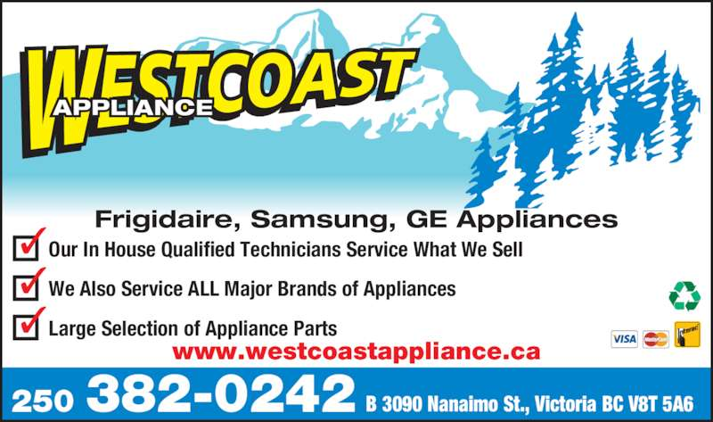 Westcoast Appliance Centre Ltd (250-382-0242) - Display Ad - Large Selection of Appliance Parts Our In House Qualified Technicians Service What We Sell We Also Service ALL Major Brands of Appliances 250 382-0242 B 3090 Nanaimo St., Victoria BC V8T 5A6 APPLIANCE Frigidaire, Samsung, GE Appliances www.westcoastappliance.ca