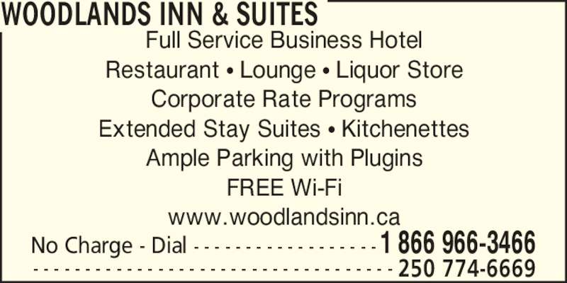 Woodland's Inn & Suites (1-866-966-3466) - Display Ad - WOODLANDS INN & SUITES Full Service Business Hotel Restaurant ? Lounge ? Liquor Store Corporate Rate Programs Extended Stay Suites ? Kitchenettes Ample Parking with Plugins FREE Wi-Fi www.woodlandsinn.ca No Charge - Dial - - - - - - - - - - - - - - - - - -1 866 966-3466 - - - - - - - - - - - - - - - - - - - - - - - - - - - - - - - - - - - 250 774-6669