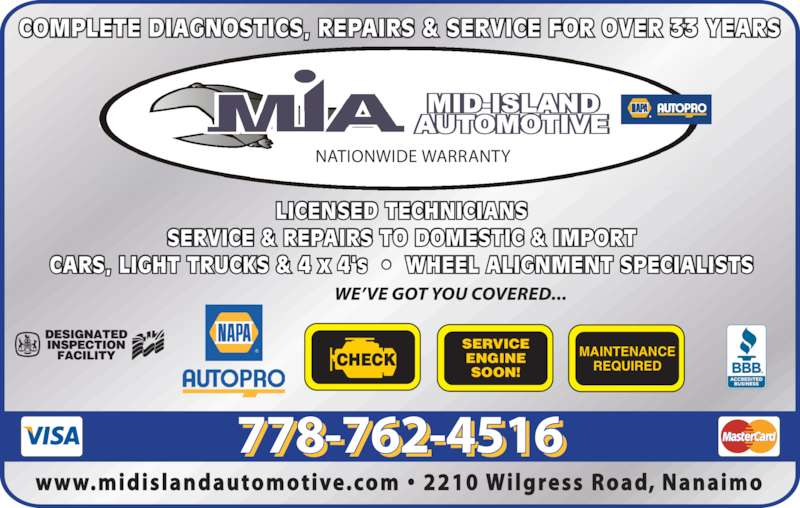 Mid Island Automotive Repairs (250-756-7871) - Display Ad - 778-762-4516 NATIONWIDE WARRANTY LICENSED TECHNICIANS SERVICE & REPAIRS TO DOMESTIC & IMPORT CARS, LIGHT TRUCKS & 4 x 4's  ?  WHEEL ALIGNMENT SPECIALISTS COMPLETE DIAGNOSTICS, REPAIRS & SERVICE FOR OVER 33 YEARS CHECK SERVICE ENGINE SOON! MAINTENANCE REQUIRED www.midislandautomotive.com ?  2210 Wilgress  Road, Nanaimo