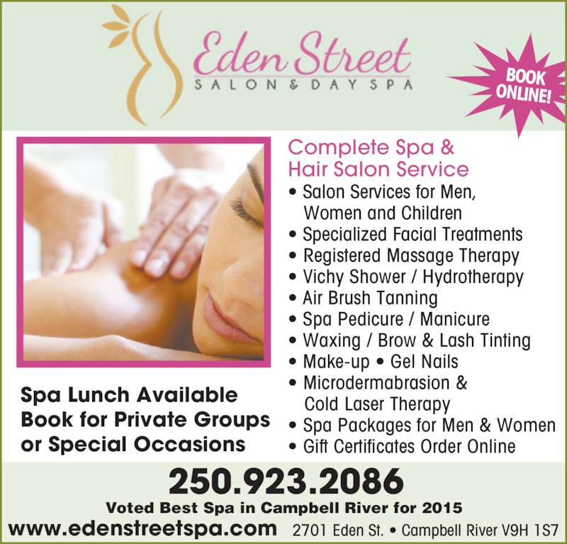 Eden Street Salon & Day Spa (250-923-2086) - Display Ad - Complete Spa & Hair Salon Service ? Salon Services for Men,    Women and Children ? Specialized Facial Treatments ? Registered Massage Therapy ? Vichy Shower / Hydrotherapy ? Air Brush Tanning ? Spa Pedicure / Manicure ? Waxing / Brow & Lash Tinting ? Make-up ? Gel Nails ? Microdermabrasion &    Cold Laser Therapy ? Spa Packages for Men & Women ? Gift Certificates Order Online 250.923.2086 2701 Eden St. ? Campbell River V9H 1S7www.edenstreetspa.com Spa Lunch Available Book for Private Groups or Special Occasions BOOK ONLINE! Voted Best Spa in Campbell River for 2015
