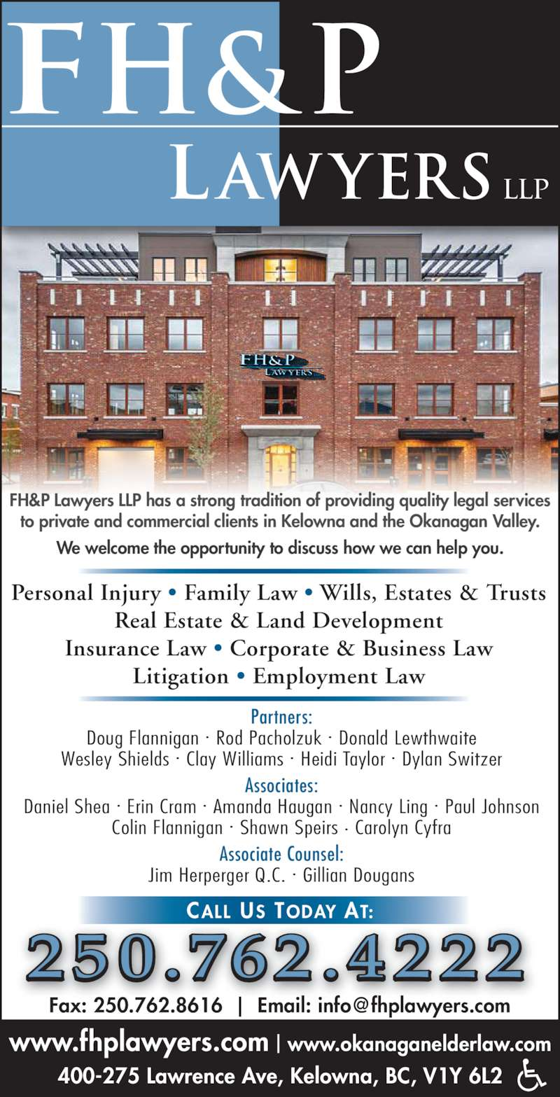 FH&P Lawyers LLP (250-762-4222) - Display Ad - 400-275 Lawrence Ave, Kelowna, BC, V1Y 6L2 FH&P Lawyers LLP has a strong tradition of providing quality legal services to private and commercial clients in Kelowna and the Okanagan Valley. We welcome the opportunity to discuss how we can help you. Personal Injury ? Family Law ? Wills, Estates & Trusts Real Estate & Land Development Insurance Law ? Corporate & Business Law Litigation ? Employment Law 2 50 .762 .4 2 2 2 Partners: Doug Flannigan ? Rod Pacholzuk ? Donald Lewthwaite Wesley Shields ? Clay Williams ? Heidi Taylor ? Dylan Switzer Associates: www.fhplawyers.com | www.okanaganelderlaw.com Daniel Shea ? Erin Cram ? Amanda Haugan ? Nancy Ling ? Paul Johnson Colin Flannigan ? Shawn Speirs ? Carolyn Cyfra Associate Counsel: Jim Herperger Q.C. ? Gillian Dougans CALL US TODAY AT: