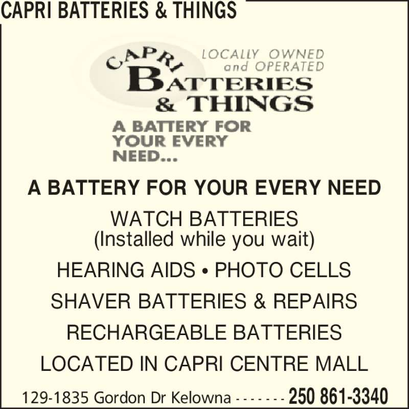 Capri Batteries & Things (250-861-3340) - Display Ad - 129-1835 Gordon Dr Kelowna - - - - - - - 250 861-3340 CAPRI BATTERIES & THINGS A BATTERY FOR YOUR EVERY NEED WATCH BATTERIES (Installed while you wait) HEARING AIDS ? PHOTO CELLS SHAVER BATTERIES & REPAIRS RECHARGEABLE BATTERIES LOCATED IN CAPRI CENTRE MALL