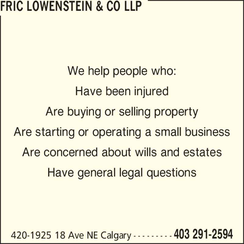 Fric Lowenstein & Co LLP (403-291-2594) - Display Ad - Have been injured We help people who: Are buying or selling property Are starting or operating a small business Are concerned about wills and estates Have general legal questions 420-1925 18 Ave NE Calgary - - - - - - - - - 403 291-2594 FRIC LOWENSTEIN & CO LLP