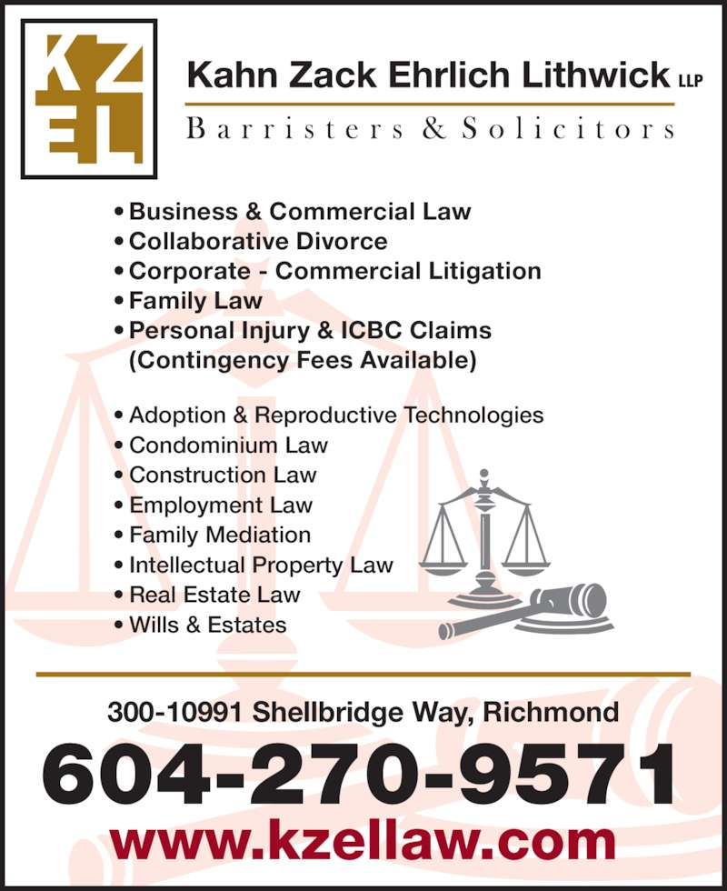 Kahn Zack Ehrlich Lithwick LLP (604-270-9571) - Display Ad - 604-270-9571 www.kzellaw.com ? Business & Commercial Law ? Collaborative Divorce ? Family Law ? Personal Injury & ICBC Claims  (Contingency Fees Available) ? Adoption & Reproductive Technologies ? Condominium Law ? Construction Law 300-10991 Shellbridge Way, Richmond ? Employment Law ? Family Mediation ? Intellectual Property Law ? Real Estate Law ? Wills & Estates LLP ? Corporate - Commercial Litigation