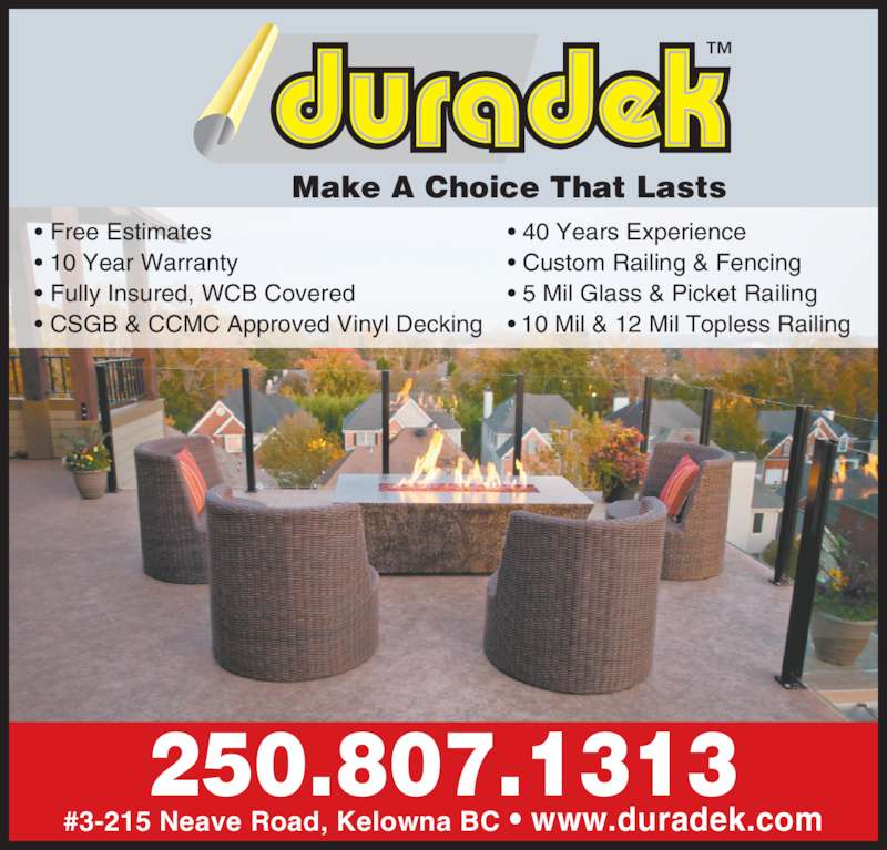 Duradek (2508071313) - Display Ad - #3-215 Neave Road, Kelowna BC ? www.duradek.com 250.807.1313 ? Free Estimates ? 10 Year Warranty  ? Fully Insured, WCB Covered ? CSGB & CCMC Approved Vinyl Decking ? 40 Years Experience ? Custom Railing & Fencing ? 5 Mil Glass & Picket Railing  ? 10 Mil & 12 Mil Topless Railing ?Make A Choice That Lasts