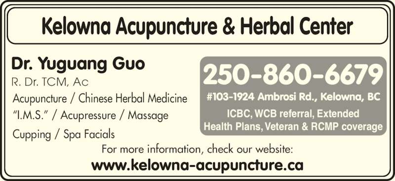 Kelowna Acupuncture & Herbal Center (250-860-6679) - Display Ad - 250-860-6679 ICBC, WCB referral, Extended Health Plans, Veteran & RCMP coverage Acupuncture / Chinese Herbal Medicine ?I.M.S.? / Acupressure / Massage Cupping / Spa Facials For more information, check our website: www.kelowna-acupuncture.ca Dr. Yuguang Guo R. Dr. TCM, Ac Kelowna Acupuncture & Herbal Center #103-1924 Ambrosi Rd., Kelowna, BC