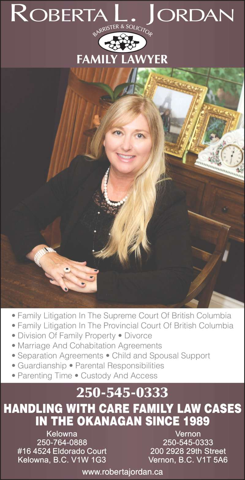 Roberta L. Jordan (250-545-0333) - Display Ad - HANDLING WITH CARE FAMILY LAW CASES IN THE OKANAGAN SINCE 1989 250-545-0333 ? Family Litigation In The Supreme Court Of British Columbia ? Family Litigation In The Provincial Court Of British Columbia ? Division Of Family Property ? Divorce ? Marriage And Cohabitation Agreements  ? Separation Agreements ? Child and Spousal Support ? Guardianship ? Parental Responsibilities ? Parenting Time ? Custody And Access