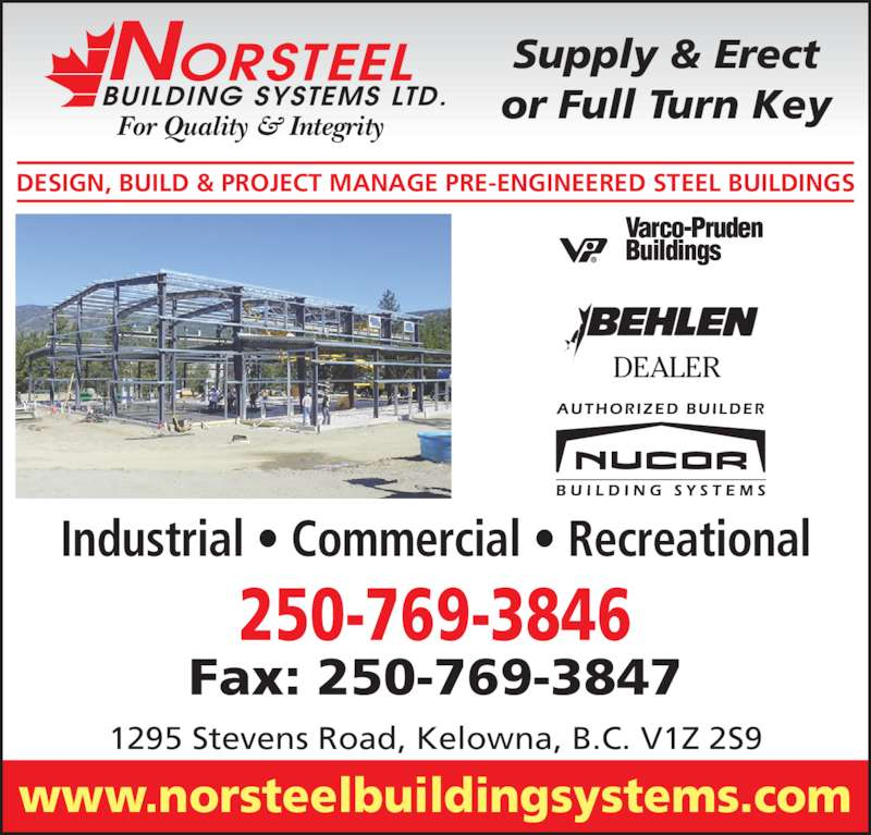 Norsteel Building Systems Ltd (250-769-3846) - Display Ad - Industrial ? Commercial ? Recreational DEALER For Quality & Integrity BUILDING SYSTEMS LTD. ORSTEELN DESIGN, BUILD & PROJECT MANAGE PRE-ENGINEERED STEEL BUILDINGS Supply & Erect or Full Turn Key www.norsteelbuildingsystems.com 1295 Stevens Road, Kelowna, B.C. V1Z 2S9 250-769-3846 Fax: 250-769-3847