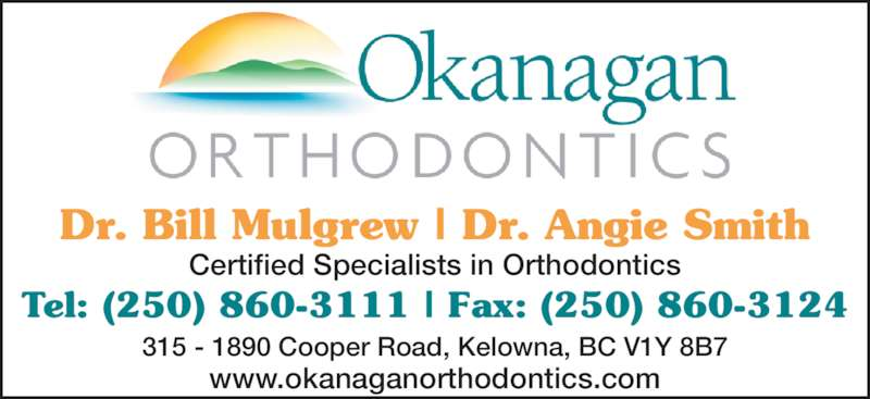 Mulgrew Bill Dr (250-860-3111) - Display Ad - Dr. Bill Mulgrew | Dr. Angie Smith Certified Specialists in Orthodontics Tel: (250) 860-3111 | Fax: (250) 860-3124 315 - 1890 Cooper Road, Kelowna, BC V1Y 8B7 www.okanaganorthodontics.com