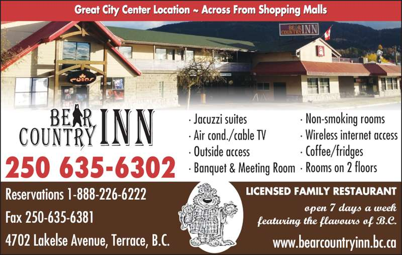 Bear Country Inn (250-635-6302) - Display Ad - LICENSED FAMILY RESTAURANT open 7 days a week featuring the flavours of B.C. www.bearcountryinn.bc.ca Reservations 1-888-226-6222  Fax 250-635-6381 4702 Lakelse Avenue, Terrace, B.C. 250 635-6302 ? Non-smoking rooms ? Wireless internet access ? Coffee/fridges ? Rooms on 2 floors ? Jacuzzi suites ? Air cond./cable TV ? Outside access ? Banquet & Meeting Room