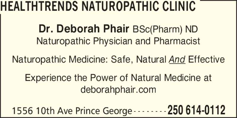 Healthtrends Naturopathic Clinic (250-614-0112) - Display Ad - HEALTHTRENDS NATUROPATHIC CLINIC 1556 10th Ave Prince George 250 614-0112- - - - - - - - Dr. Deborah Phair BSc(Pharm) ND Naturopathic Physician and Pharmacist Naturopathic Medicine: Safe, Natural And Effective Experience the Power of Natural Medicine at deborahphair.com