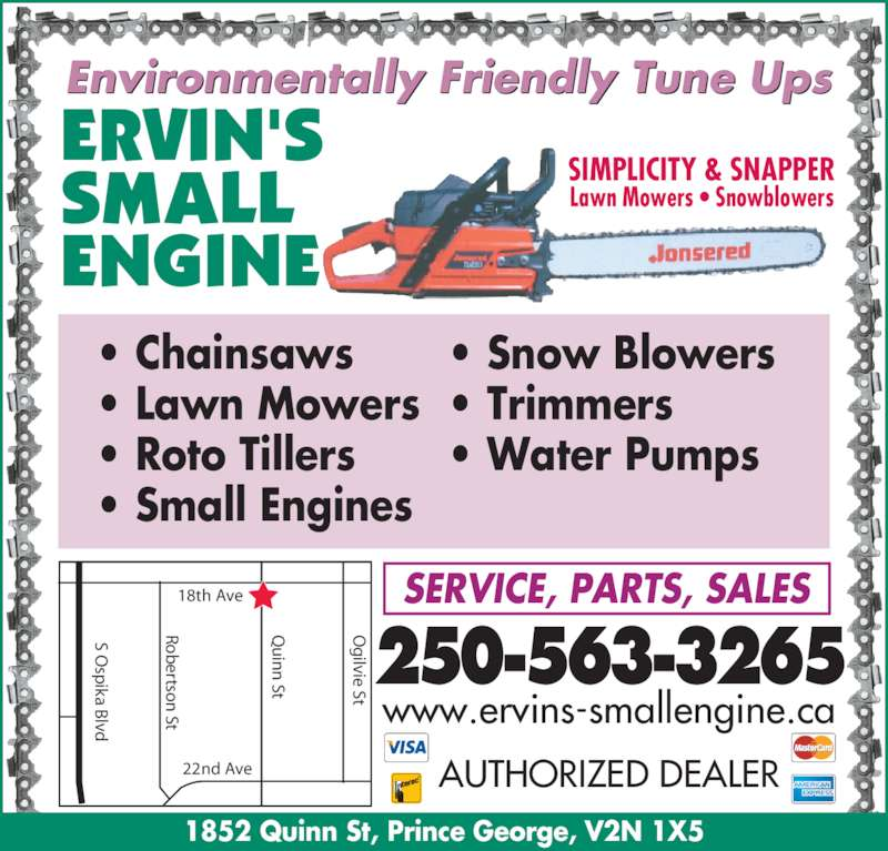 Ervin's Small Engine Ltd (250-563-3265) - Display Ad - 1852 Quinn St, Prince George, V2N 1X5 Environmentally Friendly Tune Ups S O sp ika B lvd ertso  St  St ilvie St 18th Ave 22nd Ave SIMPLICITY & SNAPPER Lawn Mowers ? Snowblowers ? Chainsaws ? Lawn Mowers ? Roto Tillers ? Small Engines ? Snow Blowers ? Trimmers ? Water Pumps 250-563-3265 SERVICE, PARTS, SALES   AUTHORIZED DEALER www.ervins-smallengine.ca in