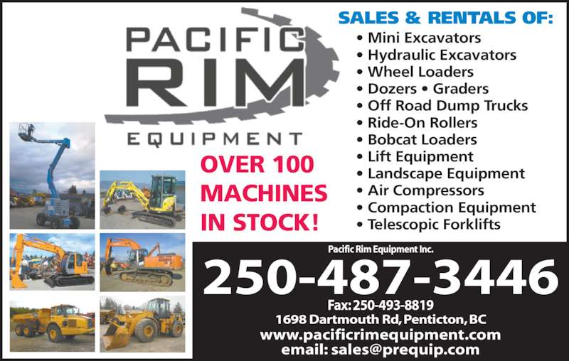 Pacific Rim Equipment Inc (250-493-4545) - Display Ad - ? Hydraulic Excavators ? Wheel Loaders ? Dozers ? Graders ? Off Road Dump Trucks ? Ride-On Rollers ? Bobcat Loaders  ? Lift Equipment ? Landscape Equipment ? Air Compressors ? Compaction Equipment ? Telescopic Forklifts OVER 100 MACHINES IN STOCK! SALES & RENTALS OF: 1698 Dartmouth Rd, Penticton, BC Fax: 250-493-8819 250-487-3446 www.pacificrimequipment.com Pacific Rim Equipment Inc. ? Mini Excavators