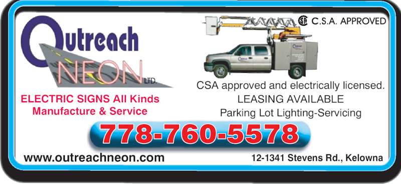 Outreach Neon Ltd (250-769-8485) - Display Ad - www.outreachneon.com 12-1341 Stevens Rd., Kelowna ELECTRIC SIGNS All Kinds Manufacture & Service 778-760-5578 CSA approved and electrically licensed. LEASING AVAILABLE Parking Lot Lighting-Servicing