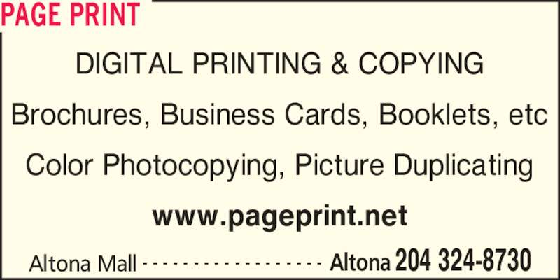 Page Print (204-324-8730) - Display Ad - PAGE PRINT Altona Mall 204 324-8730- - - - - - - - - - - - - - - - - - Altona DIGITAL PRINTING & COPYING Brochures, Business Cards, Booklets, etc Color Photocopying, Picture Duplicating www.pageprint.net PAGE PRINT Altona Mall 204 324-8730- - - - - - - - - - - - - - - - - - Altona DIGITAL PRINTING & COPYING Brochures, Business Cards, Booklets, etc Color Photocopying, Picture Duplicating www.pageprint.net