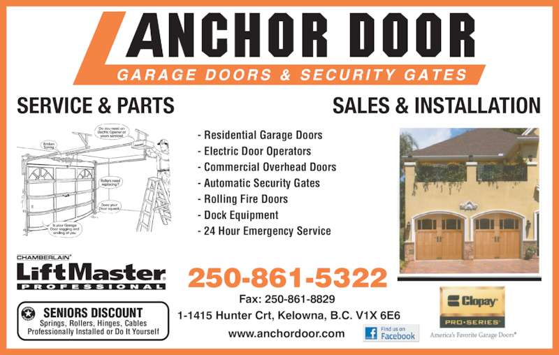 Anchor Door Services Ltd (250-861-5322) - Display Ad - Springs, Rollers, Hinges, Cables Professionally Installed or Do It Yourself SERVICE & PARTS SALES & INSTALLATION - Residential Garage Doors SENIORS DISCOUNT - Electric Door Operators - Commercial Overhead Doors - Automatic Security Gates - Rolling Fire Doors - Dock Equipment - 24 Hour Emergency Service 250-861-5322 Fax: 250-861-8829 1-1415 Hunter Crt, Kelowna, B.C. V1X 6E6 www.anchordoor.com