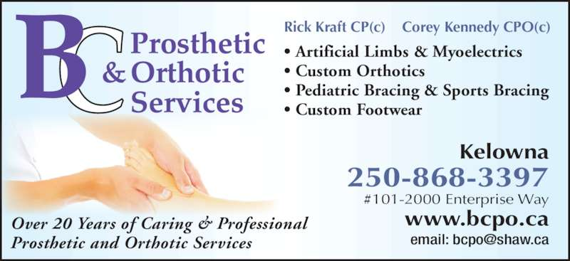 Kelowna Prosthetics & Orthotics (2006) Ltd (250-868-3397) - Display Ad - Kelowna 250-868-3397 #101-2000 Enterprise Way www.bcpo.ca Over 20 Years of Caring & Professional Prosthetic and Orthotic Services ? Artificial Limbs & Myoelectrics ? Custom Orthotics ? Pediatric Bracing & Sports Bracing ? Custom Footwear Rick Kraft CP(c)    Corey Kennedy CPO(c)