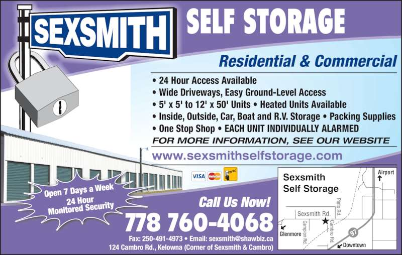 Sexsmith Self Storage (250-765-7285) - Display Ad - Sexsmith Rd. Airport Glenmore Downtown SELF STORAGE Residential & Commercial ? 24 Hour Access Available ? Wide Driveways, Easy Ground-Level Access ? 5' x 5' to 12' x 50' Units ? Heated Units Available ? Inside, Outside, Car, Boat and R.V. Storage ? Packing Supplies ? One Stop Shop ? EACH UNIT INDIVIDUALLY ALARMED Pinto Rd. Cam pion Rd. 97 Cam bro Rd. Sexsmith Self Storage 124 Cambro Rd., Kelowna (Corner of Sexsmith & Cambro) Open 7 Days a  Week 24 Hour Monitored Sec urity Call Us Now!  778 760-4068 FOR MORE INFORMATION, SEE OUR WEBSITE www.sexsmithselfstorage.com