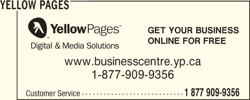 Yellow Pages (1-877-909-9356) - Display Ad - YELLOW PAGES Customer Service - - - - - - - - - - - - - - - - - - - - - - - - - - - -1 877 909-9356 GET YOUR BUSINESS ONLINE FOR FREE www.businesscentre.yp.ca 1-877-909-9356