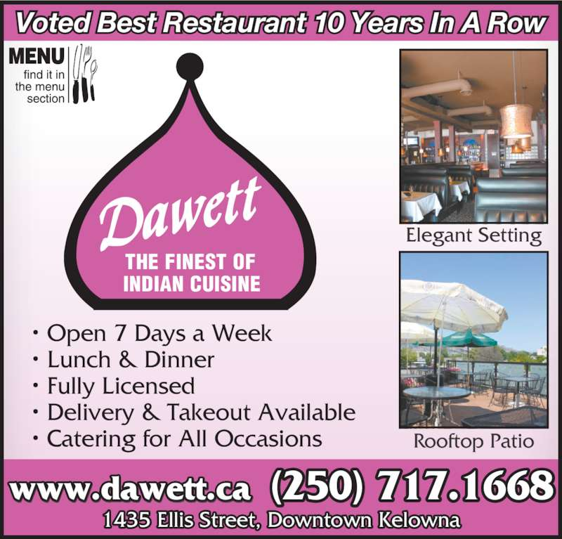 Dawett Fine Indian Cuisine (250-717-1668) - Display Ad - (250) 980.9192THE FINEST OF (250) 717.1668www.dawett.ca INDIAN CUISINE Voted Best Restaurant 10 Years In A Row Elegant Setting Rooftop Patio ? Open 7 Days a Week ? Lunch & Dinner ? Fully Licensed ? Delivery & Takeout Available ? Catering for All Occasions 1435 Ellis Street, Downtown Kelowna