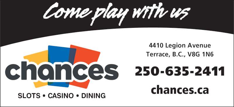 Chances Terrace (250-635-2411) - Display Ad - 250-635-2411 4410 Legion Avenue Terrace, B.C., V8G 1N6 chances.ca SLOTS ? CASINO ? DINING
