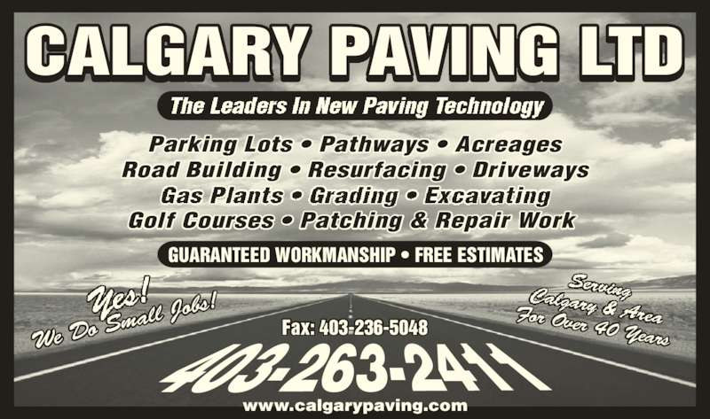Calgary Paving Ltd (403-263-2411) - Display Ad - Parking Lots ? Pathways ? Acreages Road Building ? Resurfacing ? Driveways Golf Courses ? Patching & Repair Work  GUARANTEED WORKMANSHIP ? FREE ESTIMATES We Do  Small  Jobs! CALGARY PAVING LTD Fax: 403-236-5048 For Over 40 Years www.calgarypaving.com