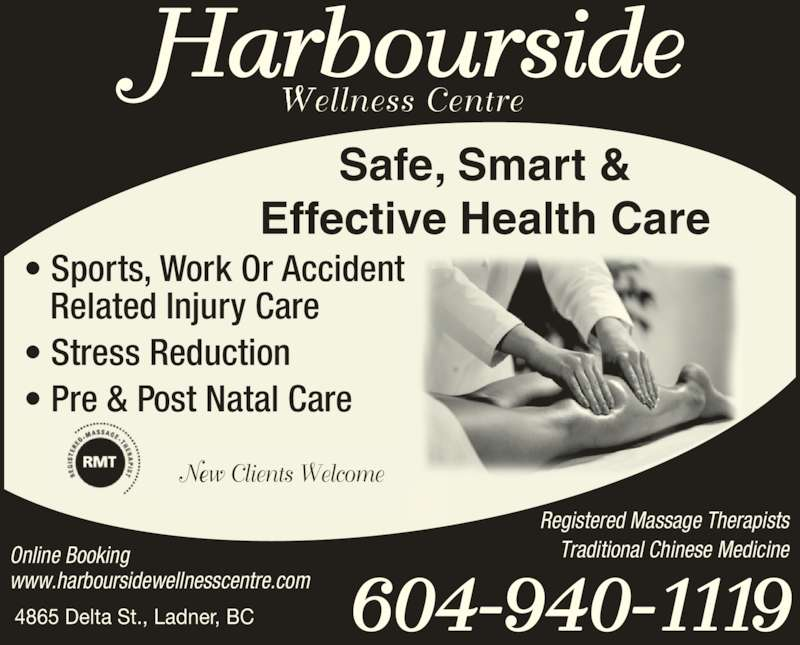 Harbourside Therapeutic Massage Clinic (604-940-1119) - Display Ad - Safe, Smart & Effective Health Care ? Sports, Work Or Accident    Related Injury Care ? Stress Reduction ? Pre & Post Natal Care 4865 Delta St., Ladner, BC 604-940-1119 Online Booking www.harboursidewellnesscentre.com Registered Massage Therapists Traditional Chinese Medicine Harbourside Wellness Centre New Clients Welcome