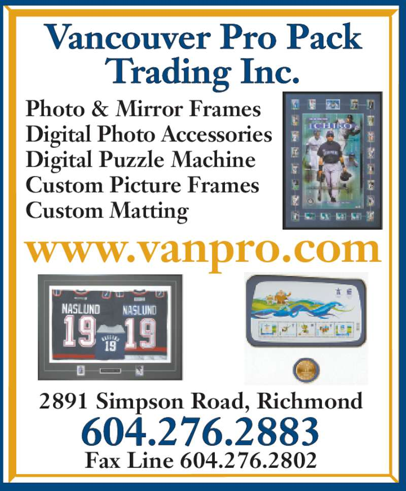 Vancouver Pro Pack Trading Inc (604-276-2883) - Display Ad - Trading Inc. 2891 Simpson Road, Richmond 604.276.2883 Fax Line 604.276.2802 Photo & Mirror Frames Digital Photo Accessories Digital Puzzle Machine Custom Picture Frames Custom Matting Vancouver Pro Pack www.vanpro.com