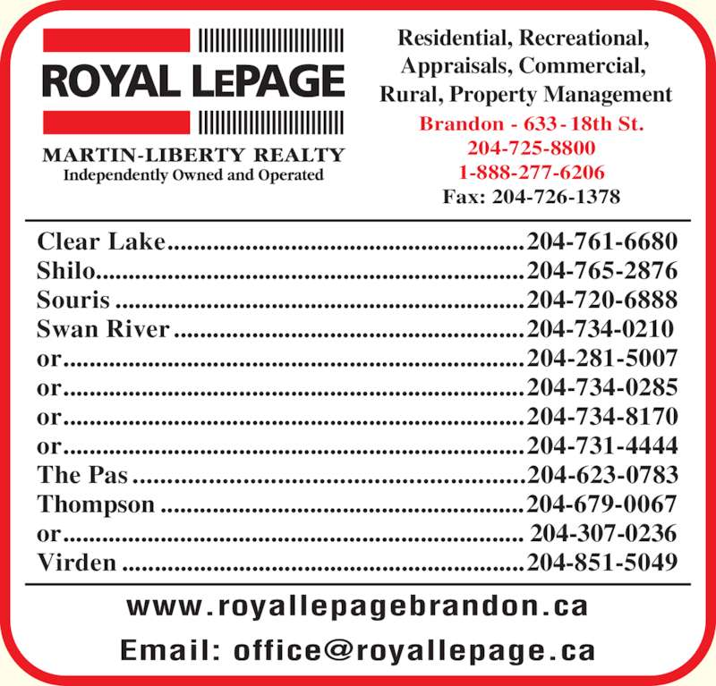 Royal LePage (204-725-8800) - Display Ad - Residential, Recreational,  Appraisals, Commercial,  Rural, Property Management www.royallepagebrandon.ca Brandon - 633-18th St. 204-725-8800 1-888-277-6206 Fax: 204-726-1378 Clear Lake.......................................................204-761-6680 Shilo..................................................................204-765-2876 Souris ...............................................................204-720-6888 Swan River ......................................................204-734-0210 or.......................................................................204-281-5007 or.......................................................................204-734-0285 or.......................................................................204-734-8170 or.......................................................................204-731-4444 The Pas .........................................................204-623-0783 Thompson ........................................................204-679-0067 or....................................................................... 204-307-0236 Virden ..............................................................204-851-5049