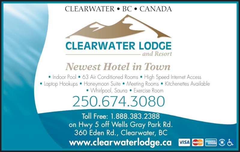 Clearwater Lodge (250-674-3080) - Display Ad - Newest Hotel in Town ? Indoor Pool ? 63 Air Conditioned Rooms ? High Speed Internet Access ? Laptop Hookups ? Honeymoon Suite ? Meeting Rooms ? Kitchenettes Available ? Whirlpool, Sauna ? Exercise Room Toll Free: 1.888.383.2388 on Hwy 5 off Wells Gray Park Rd. 360 Eden Rd., Clearwater, BC www.clearwaterlodge.ca 250.674.3080