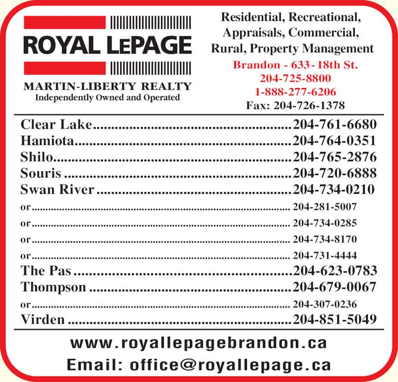 Royal LePage (204-725-8800) - Display Ad - Residential, Recreational,  Appraisals, Commercial,  Rural, Property Management www.royallepagebrandon.ca Brandon - 633-18th St. 204-725-8800 1-888-277-6206 Fax: 204-726-1378 Clear Lake.......................................................204-761-6680 Hamiota............................................................204-764-0351 Swan River ......................................................204-734-0210 or.............................................................................................. 204-281-5007 or.............................................................................................. 204-734-0285 or.............................................................................................. 204-734-8170 or.............................................................................................. 204-731-4444 The Pas .........................................................204-623-0783 Thompson ........................................................204-679-0067 or.............................................................................................. 204-307-0236 Virden ..............................................................204-851-5049 Souris ...............................................................204-720-6888 Shilo..................................................................204-765-2876