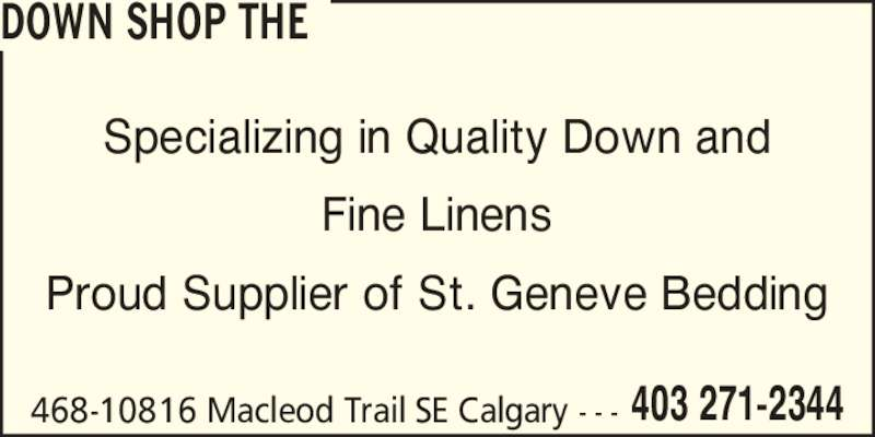 The Down Shop (403-271-2344) - Display Ad - 468-10816 Macleod Trail SE Calgary - - - 403 271-2344 Specializing in Quality Down and Fine Linens Proud Supplier of St. Geneve Bedding DOWN SHOP THE 468-10816 Macleod Trail SE Calgary - - - 403 271-2344 Specializing in Quality Down and Fine Linens Proud Supplier of St. Geneve Bedding DOWN SHOP THE
