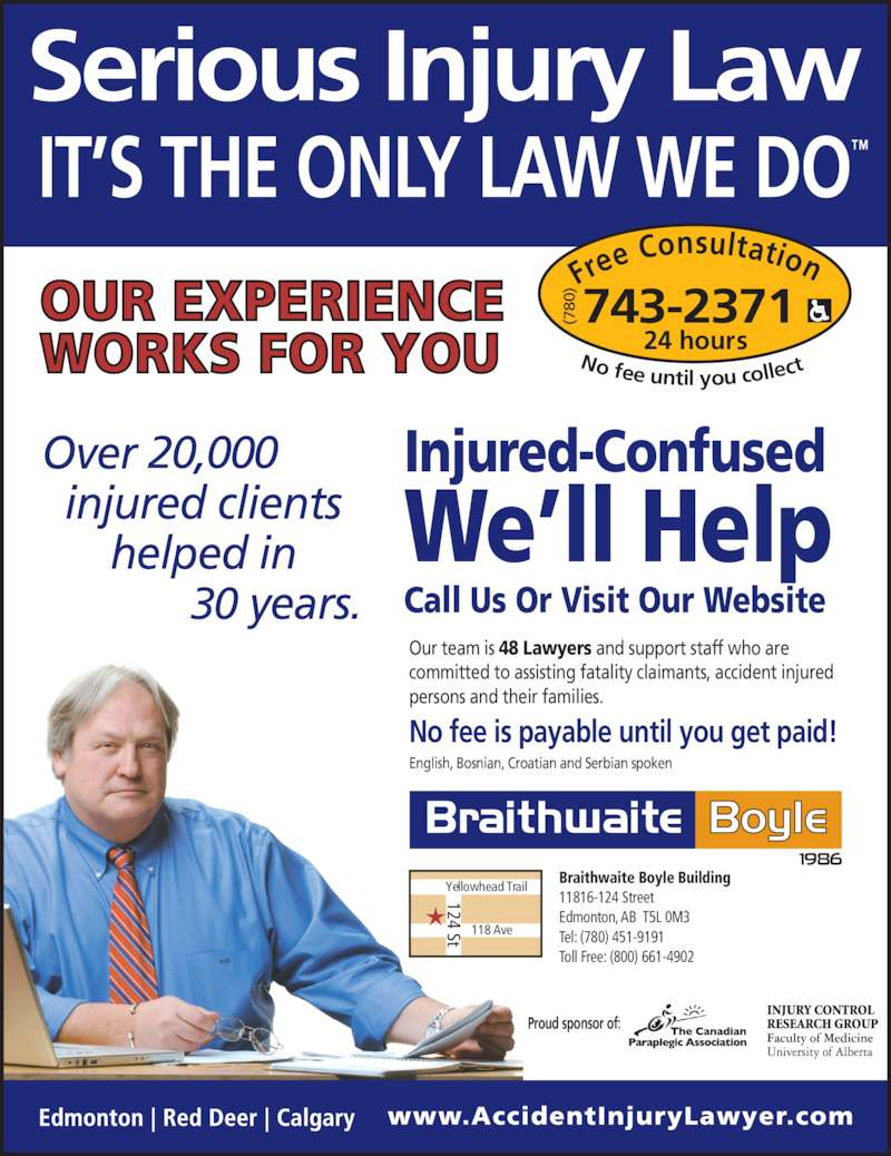 Braithwaite Boyle Accident Injury Law (780-743-2371) - Display Ad - 11816-124 Street Edmonton, AB T5L 0M3 Tel: (780) 451-9191 Toll Free: (800) 661-4902 Fre e Consultation 24 hours No fee until you collec 743-2371(780 20,000 30  Proud sponsor of: Our team is 48 Lawyers and support staff who are  committed to assisting fatality claimants, accident injured  persons and their families. English, Bosnian, Croatian and Serbian spoken No fee is payable until you get paid! Injured-Confused We?ll Help Call Us Or Visit Our Website Yellowhead Trail 118 Ave 124 St Braithwaite Boyle Building
