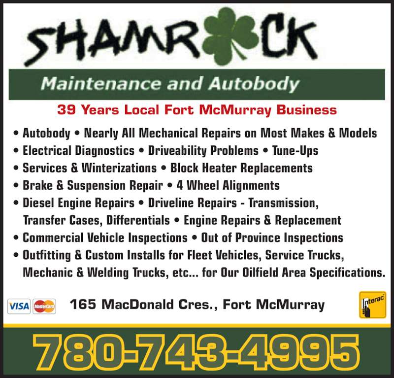 Shamrock Maintenance & Autobody Ltd (780-743-4995) - Display Ad - 39 Years Local Fort McMurray Business 165 MacDonald Cres., Fort McMurray 780-743-4995 ? Autobody ? Nearly All Mechanical Repairs on Most Makes & Models ? Electrical Diagnostics ? Driveability Problems ? Tune-Ups ? Services & Winterizations ? Block Heater Replacements ? Brake & Suspension Repair ? 4 Wheel Alignments ? Diesel Engine Repairs ? Driveline Repairs - Transmission,    Transfer Cases, Differentials ? Engine Repairs & Replacement ? Commercial Vehicle Inspections ? Out of Province Inspections ? Outfitting & Custom Installs for Fleet Vehicles, Service Trucks,    Mechanic & Welding Trucks, etc... for Our Oilfield Area Specifications.