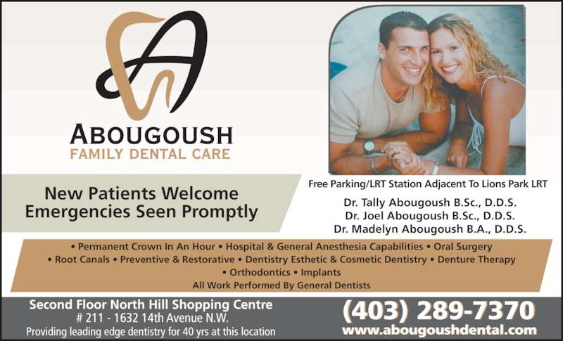 Abougoush Family Dental Care (403-289-7370) - Display Ad - All Work Performed By General Dentists Second Floor North Hill Shopping Centre  # 211 - 1632 14th Avenue N.W. Providing leading edge dentistry for 40 yrs at this location (403) 289-7370 www.abougoushdental.com New Patients Welcome Emergencies Seen Promptly Dr. Tally Abougoush B.Sc., D.D.S. Dr. Joel Abougoush B.Sc., D.D.S. Dr. Madelyn Abougoush B.A., D.D.S. Free Parking/LRT Station Adjacent To Lions Park LRT ? Permanent Crown In An Hour ? Hospital & General Anesthesia Capabilities ? Oral Surgery ? Root Canals ? Preventive & Restorative ? Dentistry Esthetic & Cosmetic Dentistry ? Denture Therapy ? Orthodontics ? Implants