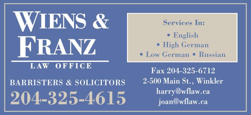 Wiens & Franz Law Office (204-325-4615) - Display Ad - BARRISTERS & SOLICITORS 204-325-4615 Fax 204-325-6712 2-500 Main St., Winkler ? English ? High German ? Low German ? Russian Services In: