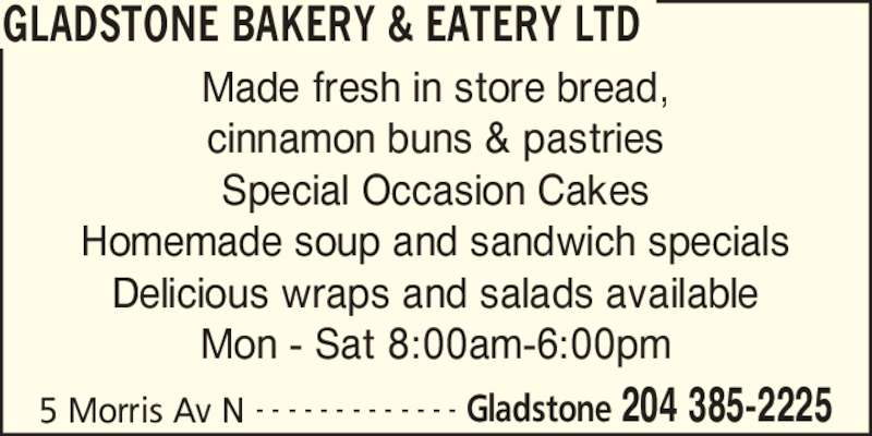 Gladstone Bakery & Eatery Ltd (204-385-2225) - Display Ad - GLADSTONE BAKERY & EATERY LTD 5 Morris Av N Gladstone 204 385-2225- - - - - - - - - - - - - Made fresh in store bread, cinnamon buns & pastries Special Occasion Cakes Homemade soup and sandwich specials Delicious wraps and salads available Mon - Sat 8:00am-6:00pm
