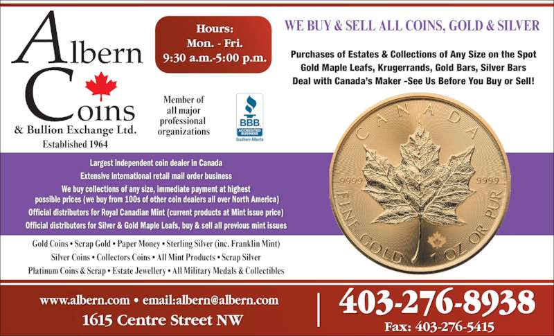 Albern Coins & Foreign Exchange Ltd (403-276-8938) - Display Ad - Fax: 403-276-54151615 Centre Street NW Gold Coins ? Scrap Gold ? Paper Money ? Sterling Silver (inc. Franklin Mint) Silver Coins ? Collectors Coins ? All Mint Products ? Scrap Silver Platinum Coins & Scrap ? Estate Jewellery ? All Military Medals & Collectibles Largest independent coin dealer in Canada Extensive international retail mail order business We buy collections of any size, immediate payment at highest  possible prices (we buy from 100s of other coin dealers all over North America) Official distributors for Royal Canadian Mint (current products at Mint issue price) Official distributors for Silver & Gold Maple Leafs, buy & sell all previous mint issues & Bullion Exchange Ltd. Established 1964 Member of all major professional  organizations Hours: Mon. - Fri. 9:30 a.m.-5:00 p.m. Purchases of Estates & Collections of Any Size on the Spot Gold Maple Leafs, Krugerrands, Gold Bars, Silver Bars Deal with Canada?s Maker -See Us Before You Buy or Sell! WE BUY & SELL ALL COINS, GOLD & SILVER  403-276-8938